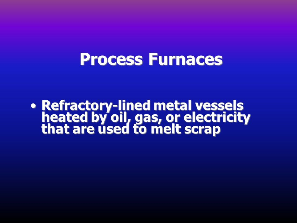 Process Furnaces Refractory-lined metal vessels heated by oil, gas, or electricity that are used to melt scrap.