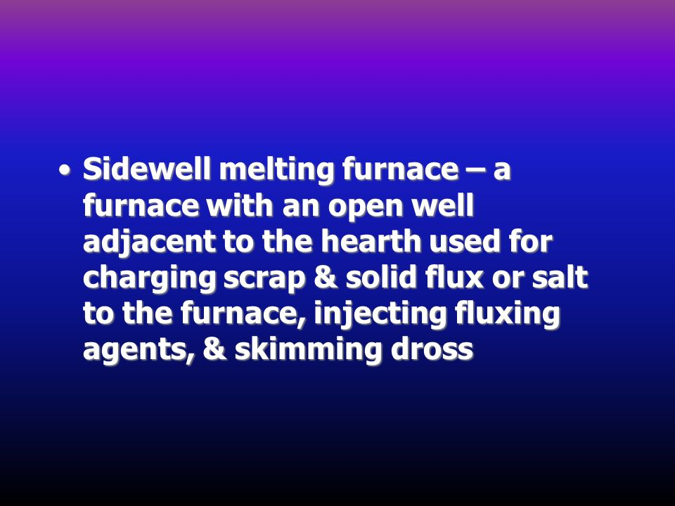 Sidewell melting furnace – a furnace with an open well adjacent to the hearth used for charging scrap & solid flux or salt to the furnace, injecting fluxing agents, & skimming dross