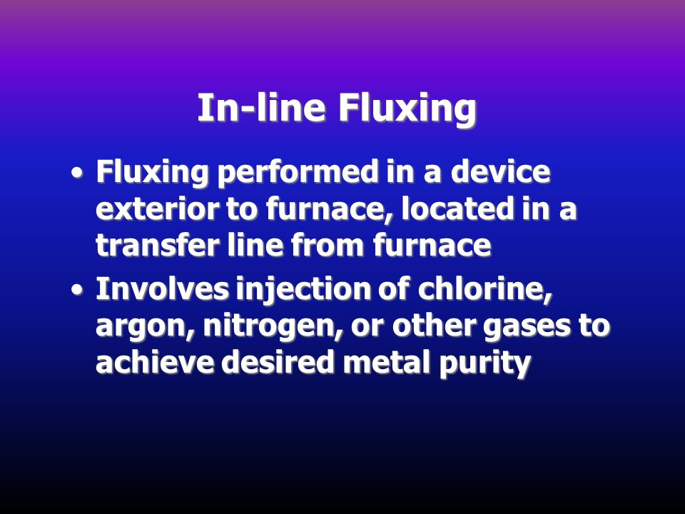 In-line Fluxing Fluxing performed in a device exterior to furnace, located in a transfer line from furnace.