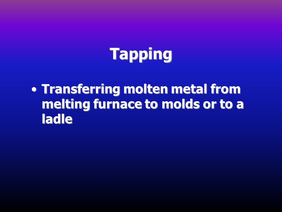 Tapping Transferring molten metal from melting furnace to molds or to a ladle