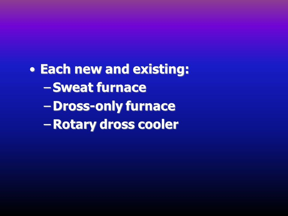Each new and existing: Sweat furnace Dross-only furnace Rotary dross cooler