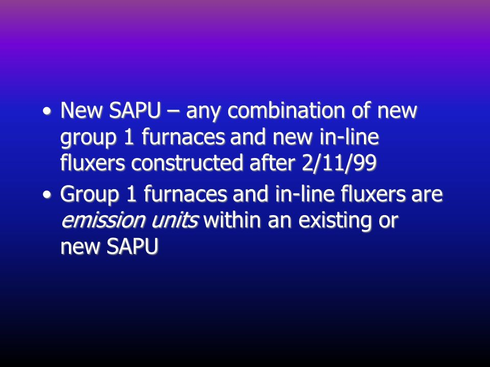 New SAPU – any combination of new group 1 furnaces and new in-line fluxers constructed after 2/11/99
