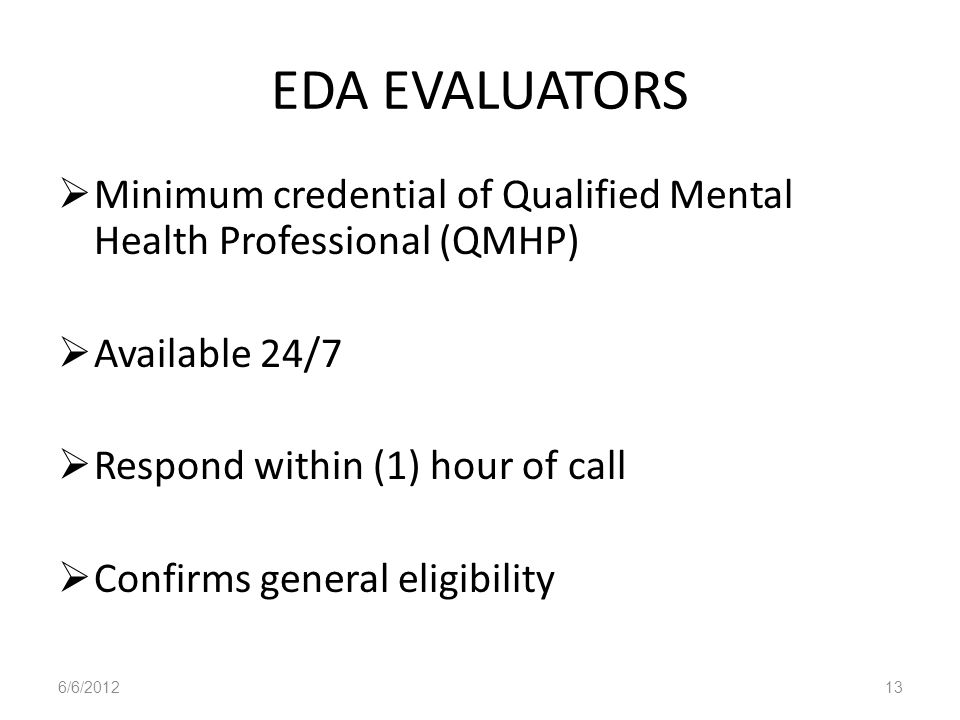 EDA EVALUATORSMinimum credential of Qualified Mental Health Professional (QMHP) Available 24/7. Respond within (1) hour of call.