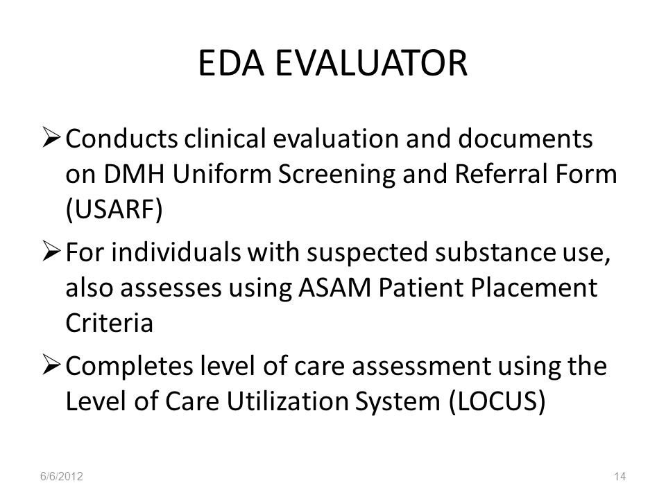 EDA EVALUATORConducts clinical evaluation and documents on DMH Uniform Screening and Referral Form (USARF)