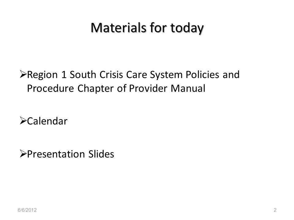 Materials for today Region 1 South Crisis Care System Policies and Procedure Chapter of Provider Manual.
