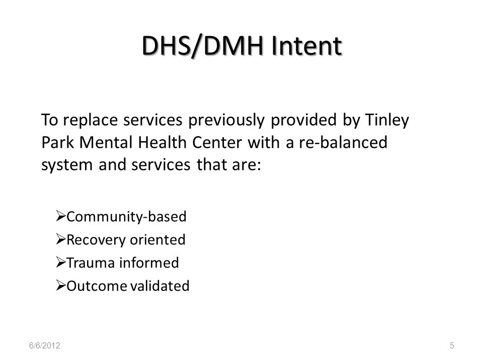 DHS/DMH Intent To replace services previously provided by Tinley Park Mental Health Center with a re-balanced system and services that are: