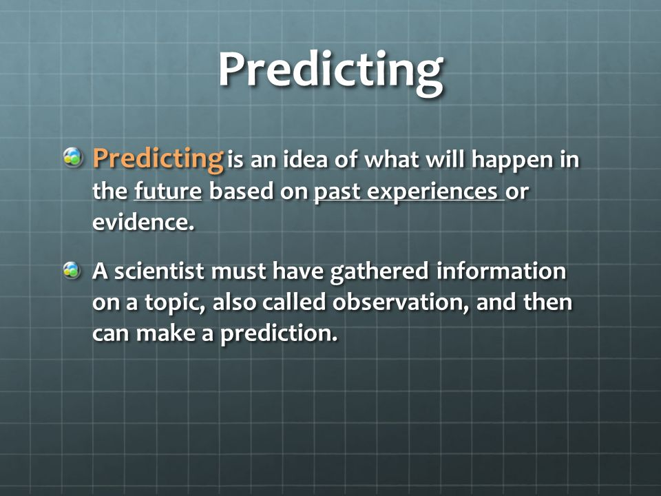 Predicting Predicting is an idea of what will happen in the future based on past experiences or evidence.