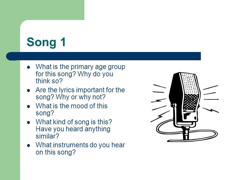 Song 1 What is the primary age group for this song Why do you think so Are the lyrics important for the song Why or why not