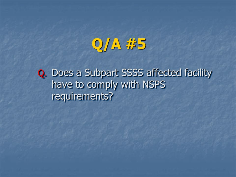 Q/A #5 Does a Subpart SSSS affected facility have to comply with NSPS requirements