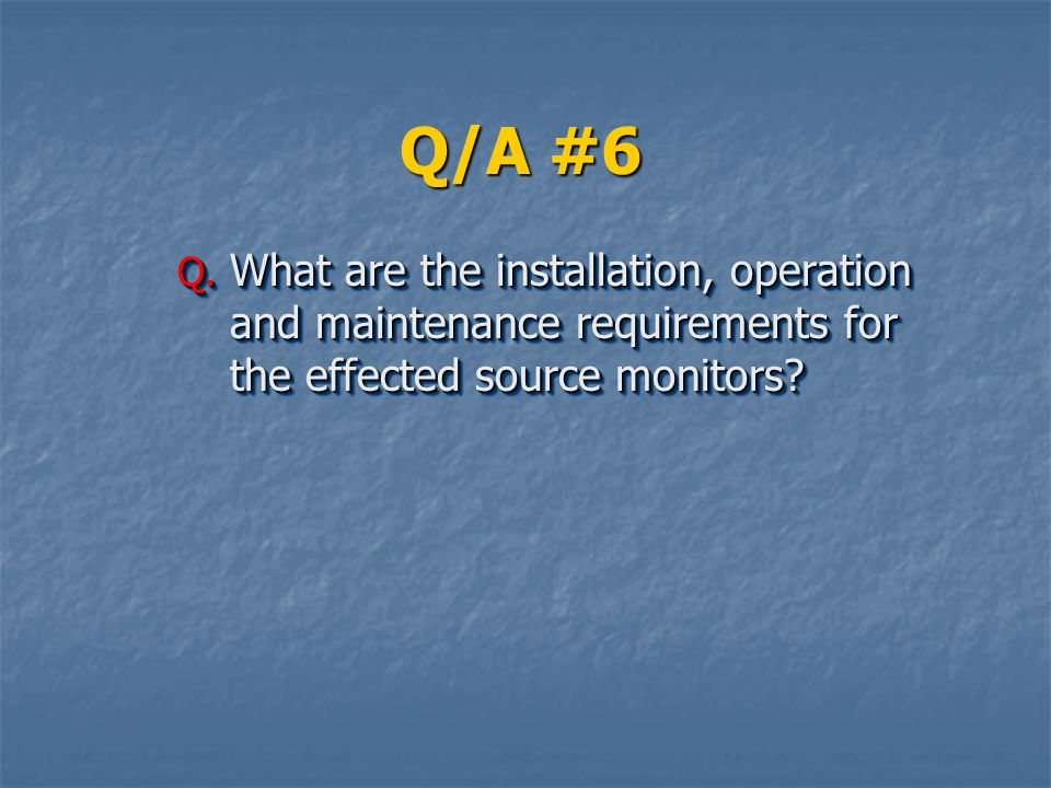 Q/A #6 What are the installation, operation and maintenance requirements for the effected source monitors