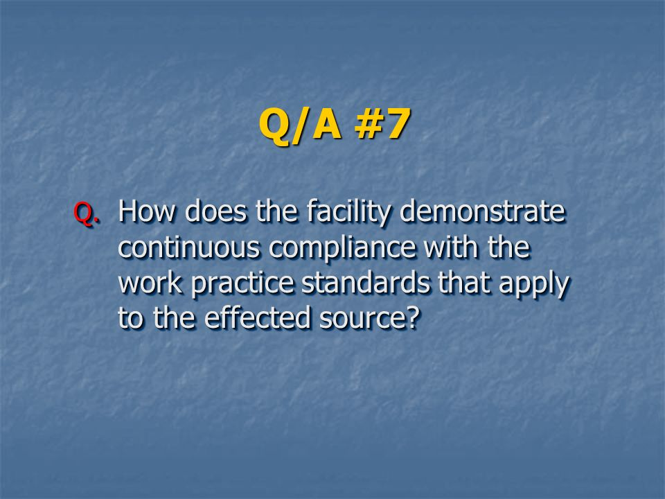 Q/A #7 How does the facility demonstrate continuous compliance with the work practice standards that apply to the effected source
