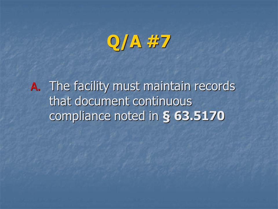 Q/A #7 The facility must maintain records that document continuous compliance noted in § 63.5170