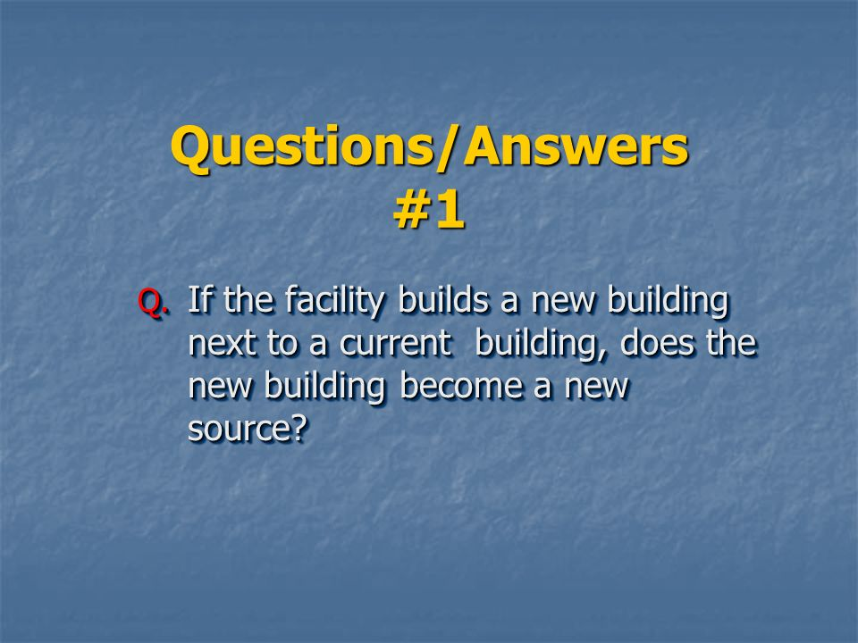 Questions/Answers #1 If the facility builds a new building next to a current building, does the new building become a new source