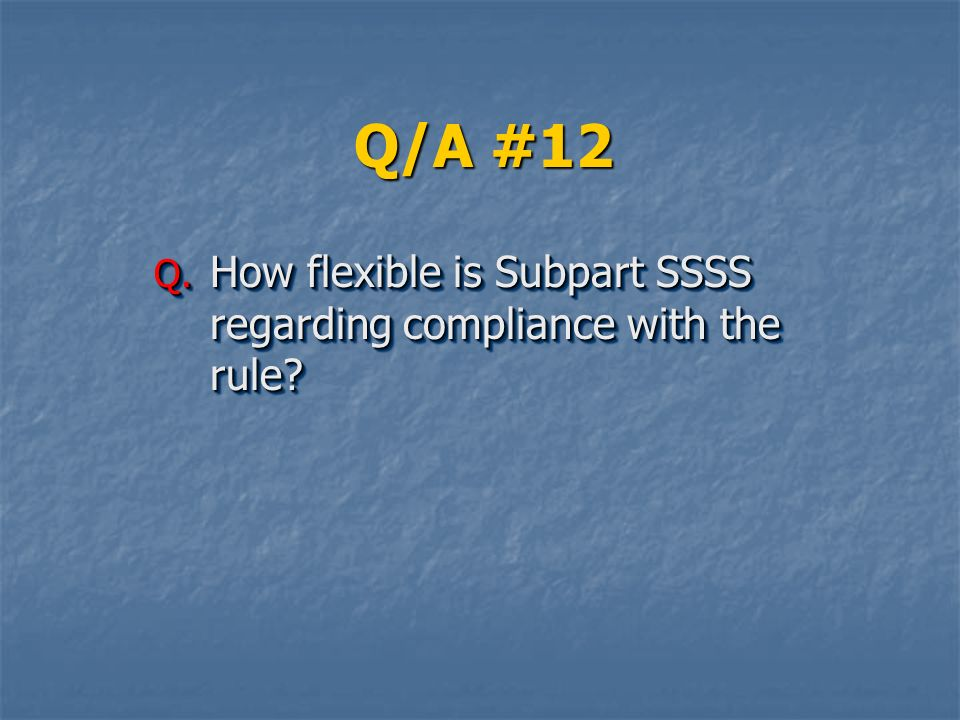 Q/A #12 How flexible is Subpart SSSS regarding compliance with the rule