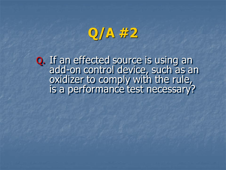 Q/A #2 If an effected source is using an add-on control device, such as an oxidizer to comply with the rule, is a performance test necessary