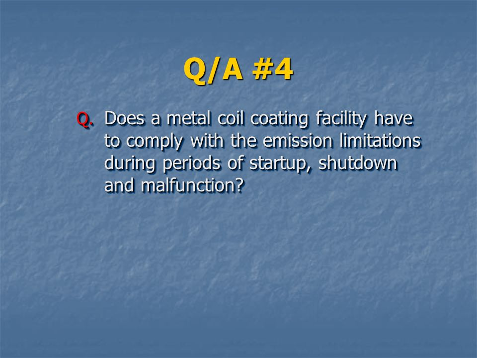 Q/A #4 Does a metal coil coating facility have to comply with the emission limitations during periods of startup, shutdown and malfunction