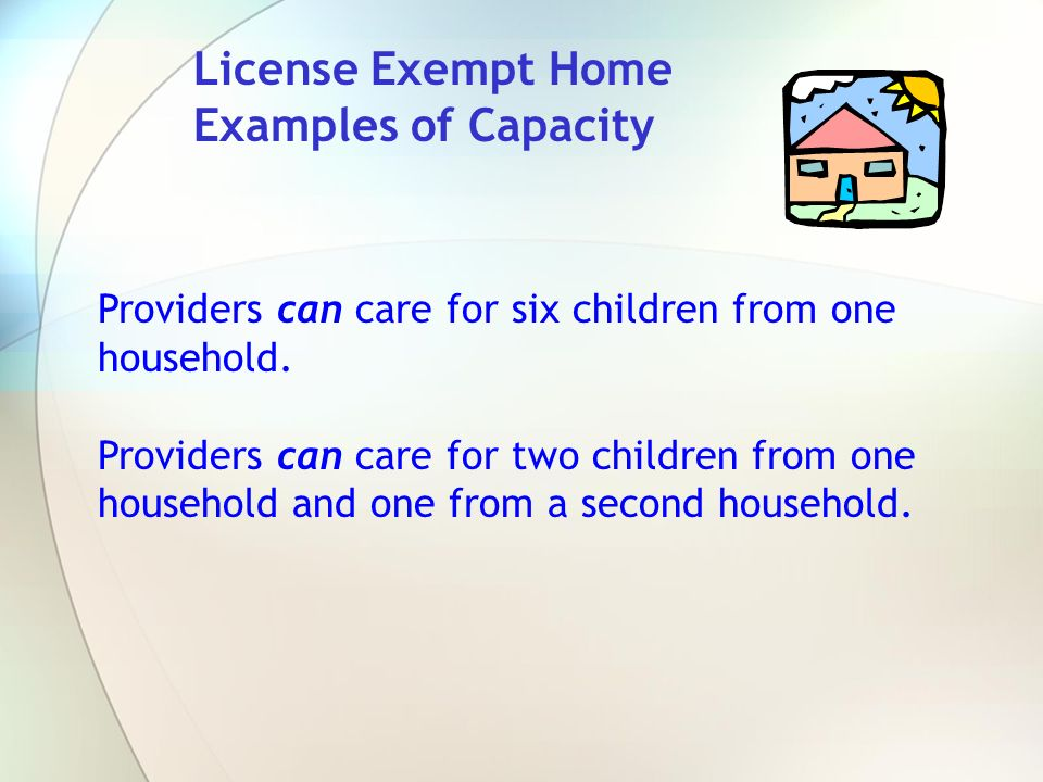 License Exempt Home Examples of Capacity. Providers can care for six children from one household.