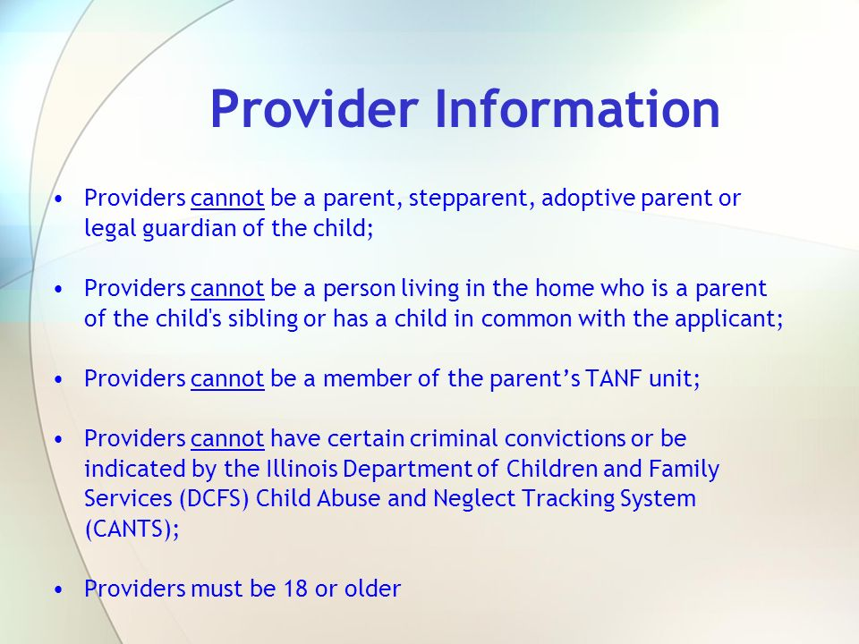 Provider Information Providers cannot be a parent, stepparent, adoptive parent or legal guardian of the child;