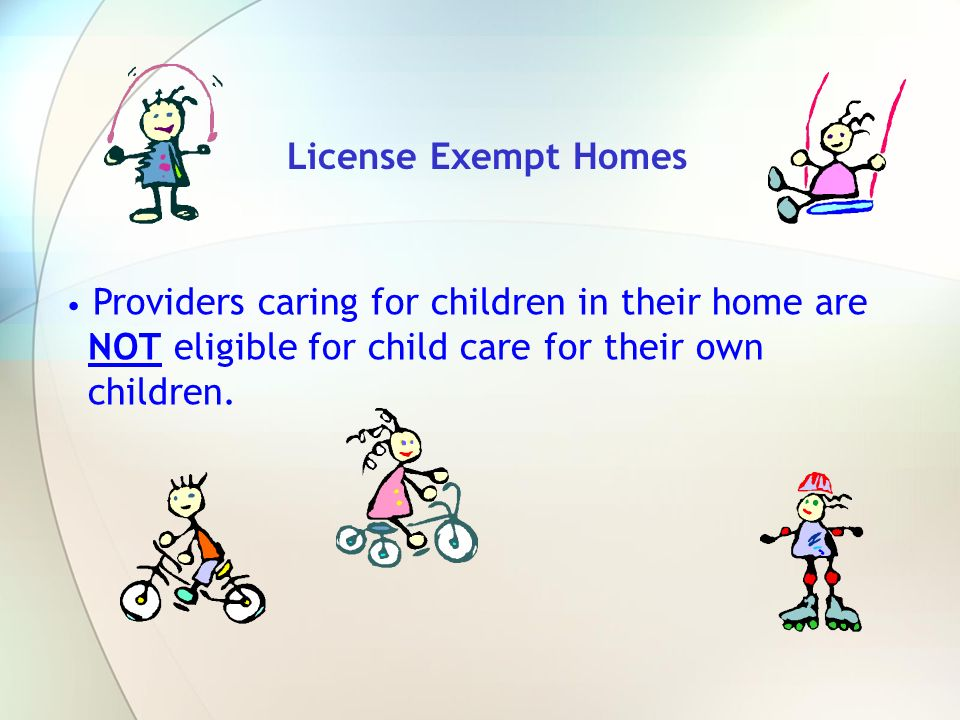 License Exempt Homes Providers caring for children in their home are NOT eligible for child care for their own children.