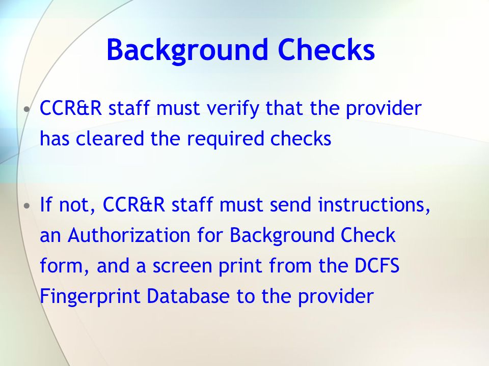 Background Checks CCR&R staff must verify that the provider has cleared the required checks.