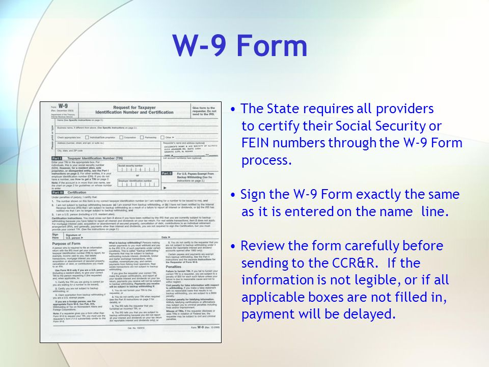 W-9 Form The State requires all providers to certify their Social Security or FEIN numbers through the W-9 Form process.
