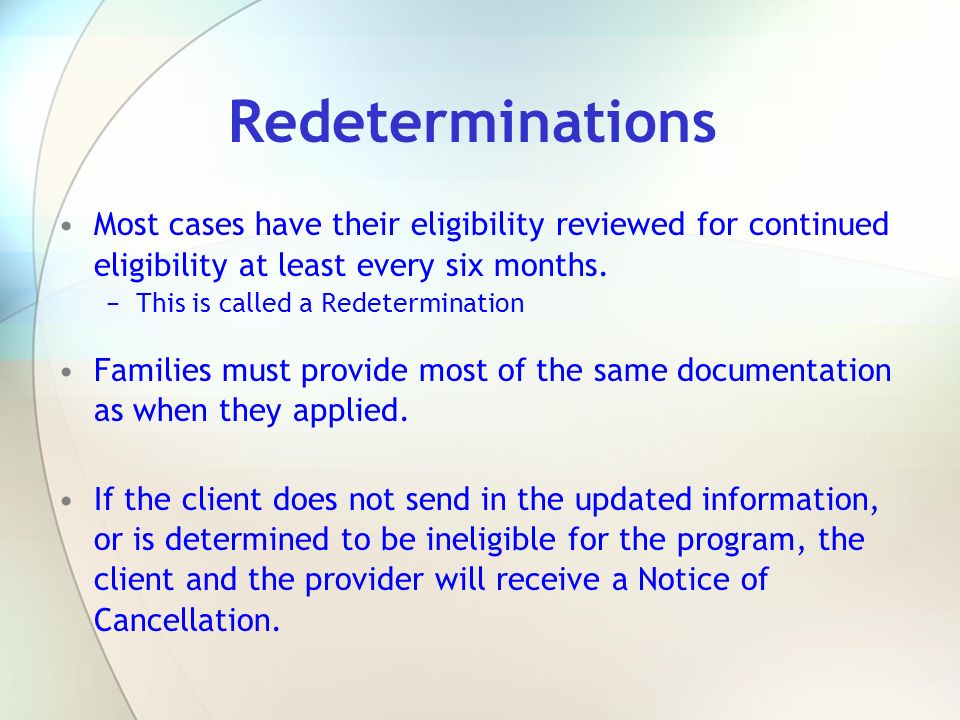 Redeterminations Most cases have their eligibility reviewed for continued eligibility at least every six months.