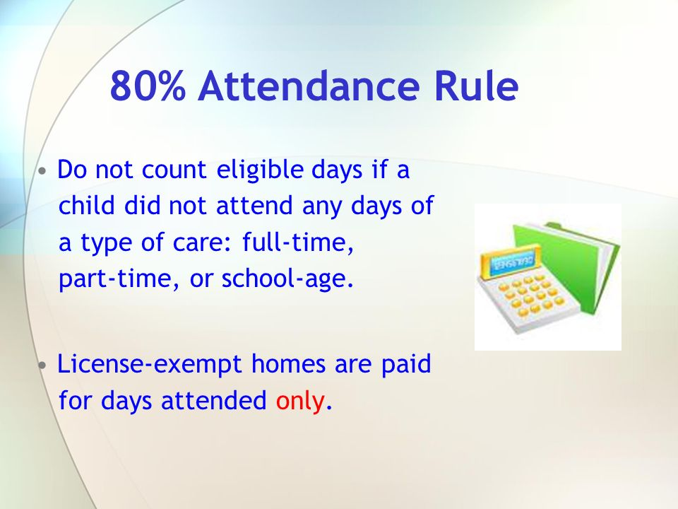 80% Attendance Rule Do not count eligible days if a child did not attend any days of a type of care: full-time, part-time, or school-age.