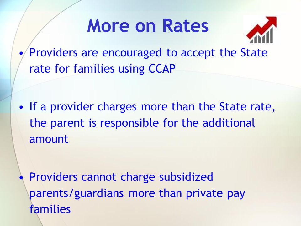 More on Rates Providers are encouraged to accept the State rate for families using CCAP.