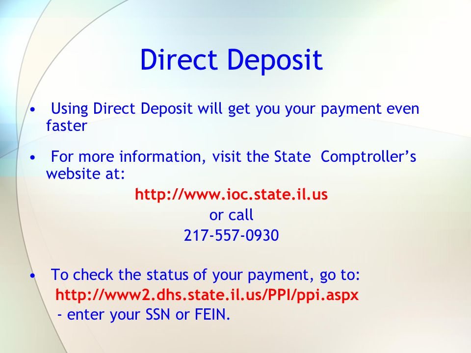 Direct Deposit Using Direct Deposit will get you your payment even faster. For more information, visit the State Comptroller's website at: