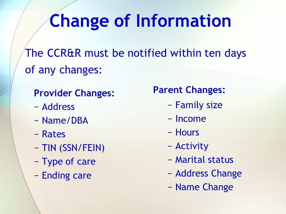 Change of Information The CCR&R must be notified within ten days of any changes: Parent Changes: Family size.