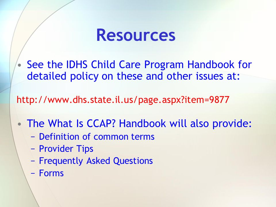 Resources See the IDHS Child Care Program Handbook for detailed policy on these and other issues at: