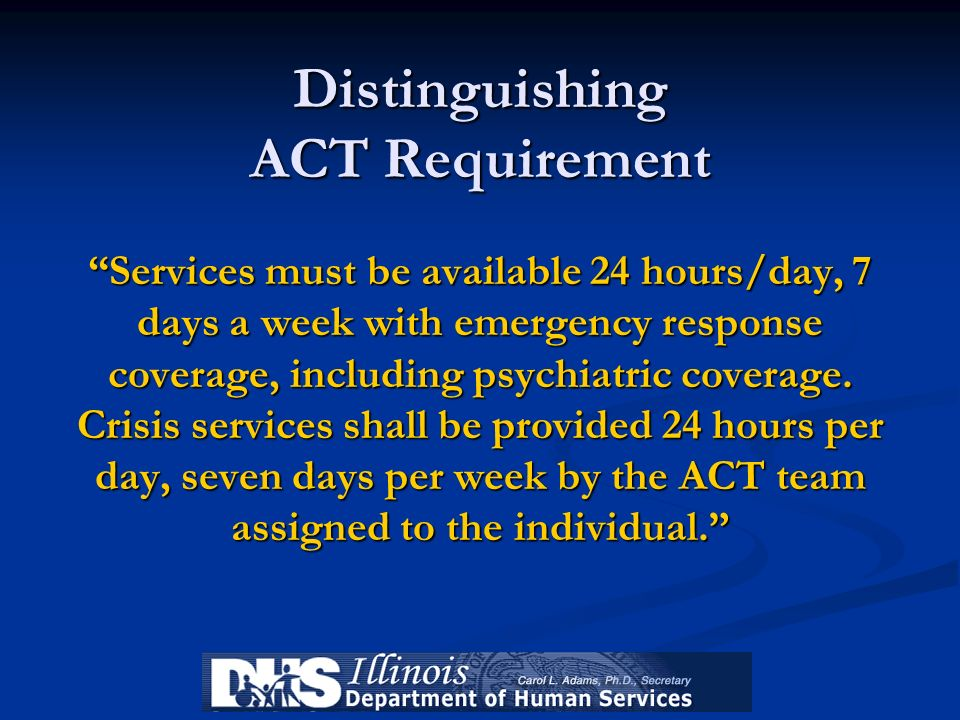 Distinguishing ACT Requirement Services must be available 24 hours/day, 7 days a week with emergency response coverage, including psychiatric coverage. Crisis services shall be provided 24 hours per day, seven days per week by the ACT team assigned to the individual.