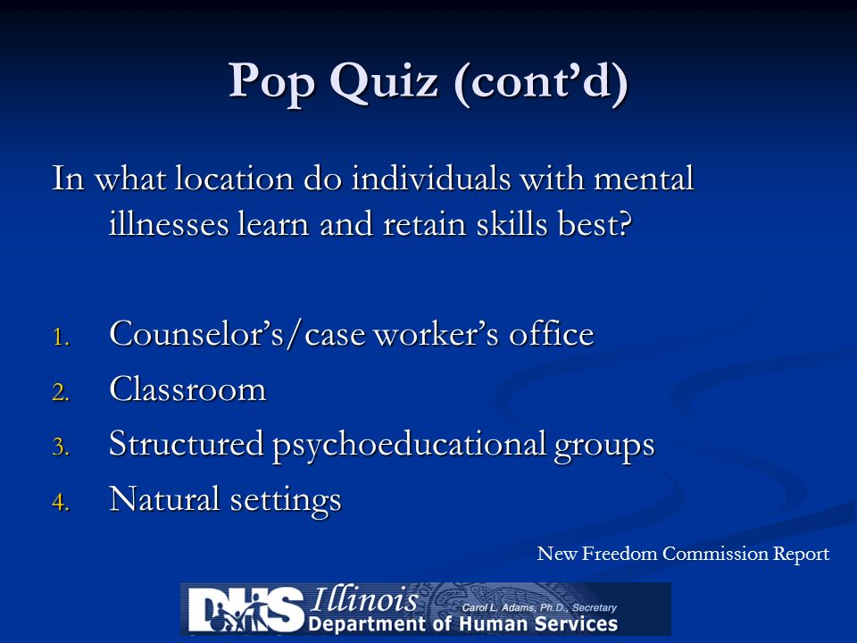 Pop Quiz (cont'd) In what location do individuals with mental illnesses learn and retain skills best