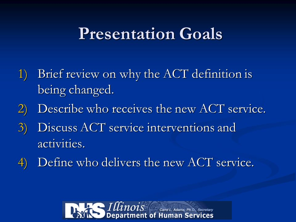 Presentation GoalsBrief review on why the ACT definition is being changed. Describe who receives the new ACT service.