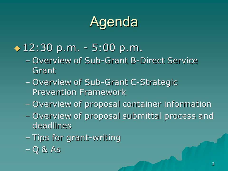Agenda 12:30 p.m. - 5:00 p.m. Overview of Sub-Grant B-Direct Service Grant. Overview of Sub-Grant C-Strategic Prevention Framework.