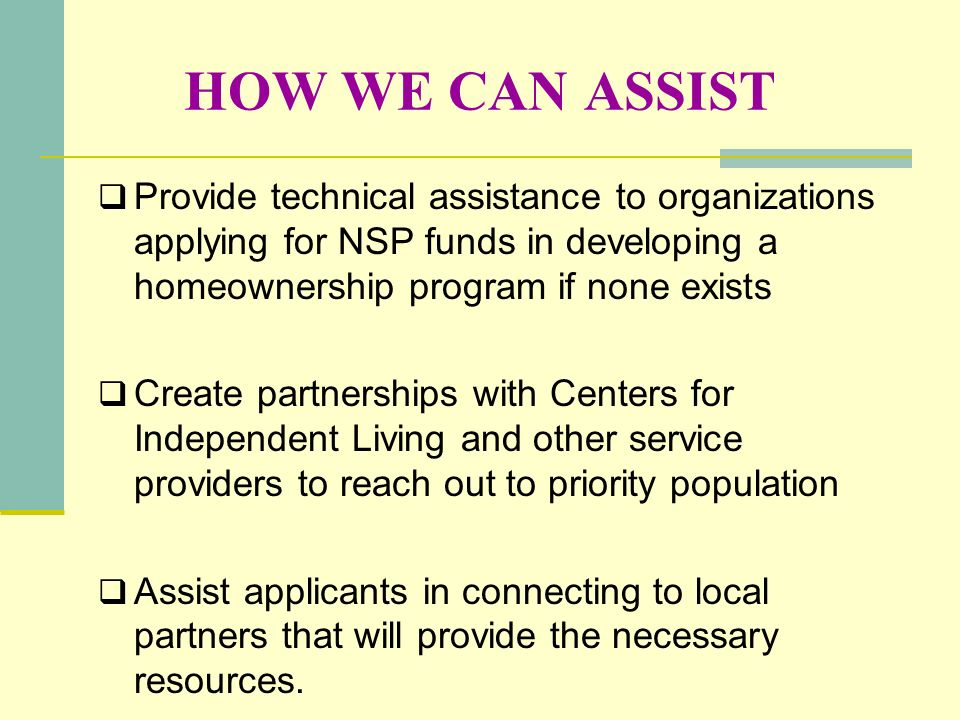 HOW WE CAN ASSIST Provide technical assistance to organizations applying for NSP funds in developing a homeownership program if none exists.