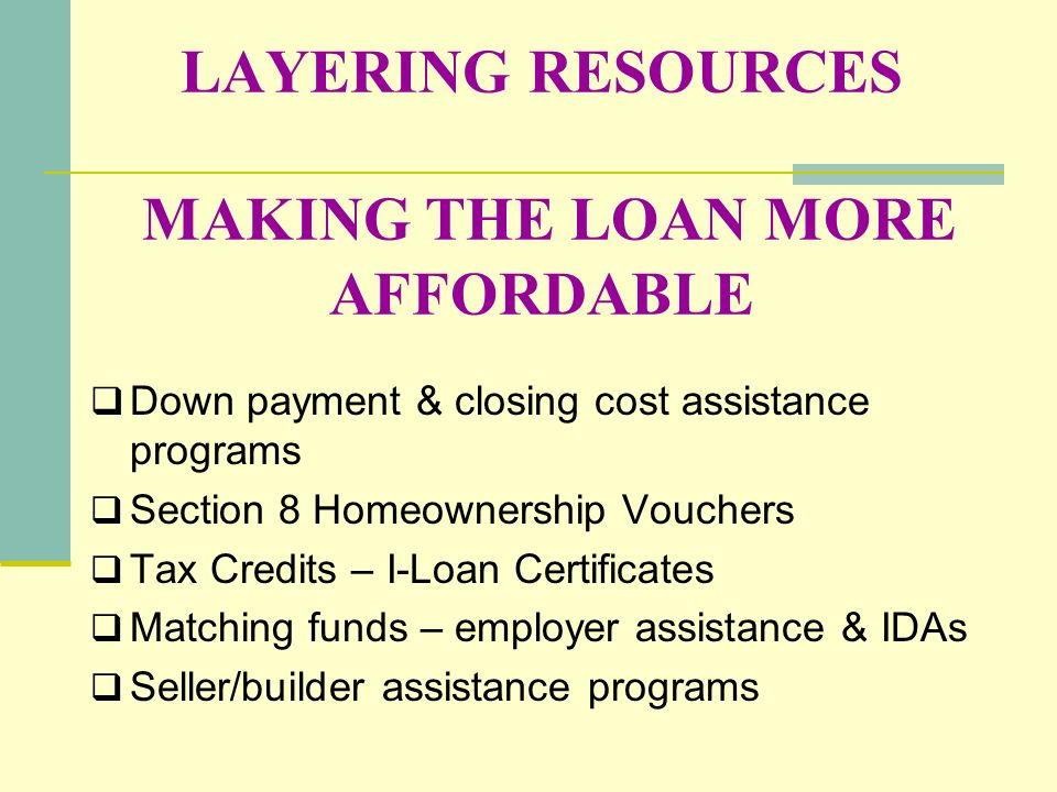 LAYERING RESOURCES MAKING THE LOAN MORE AFFORDABLE