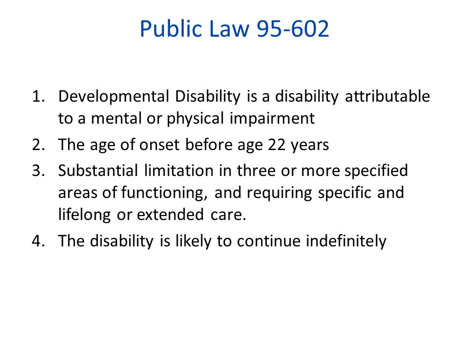 Public Law 95-602 Developmental Disability is a disability attributable to a mental or physical impairment.