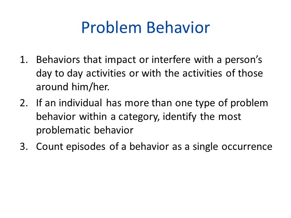 Problem Behavior Behaviors that impact or interfere with a person's day to day activities or with the activities of those around him/her.