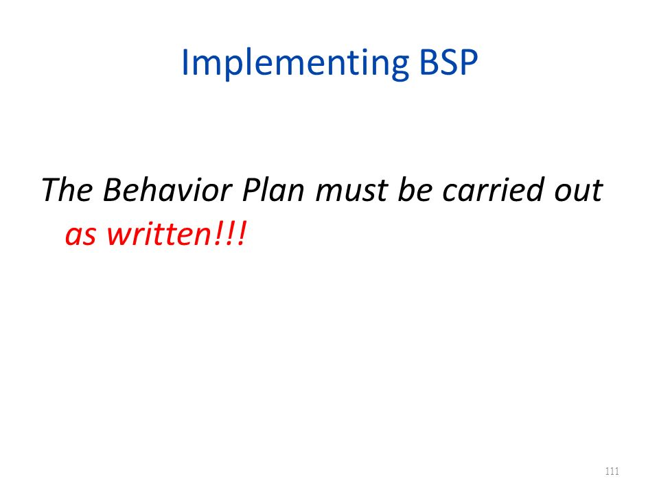 Implementing BSP The Behavior Plan must be carried out as written!!!