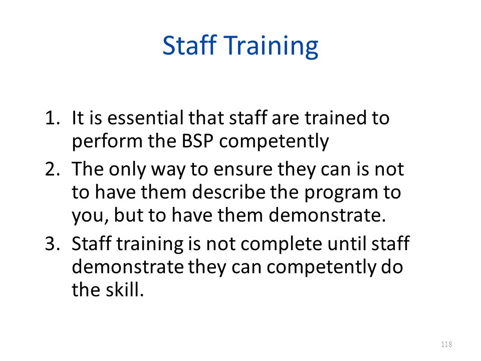 Staff Training It is essential that staff are trained to perform the BSP competently.