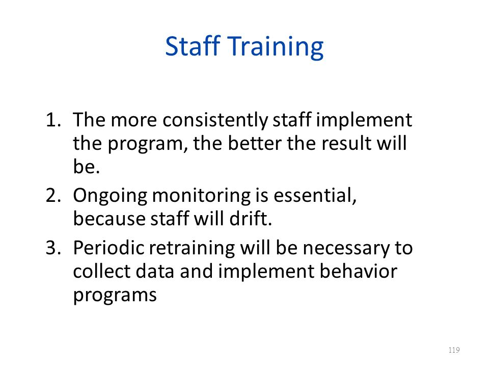 Staff Training The more consistently staff implement the program, the better the result will be.