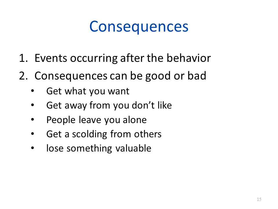 Consequences Events occurring after the behavior