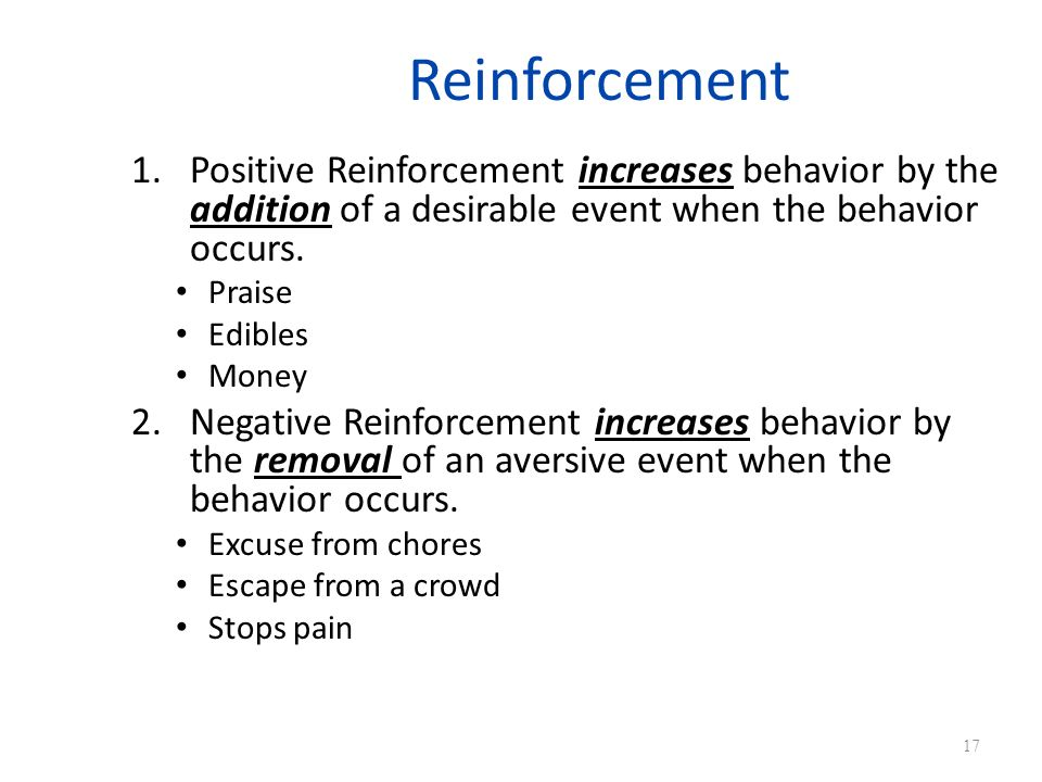 Reinforcement Positive Reinforcement increases behavior by the addition of a desirable event when the behavior occurs.