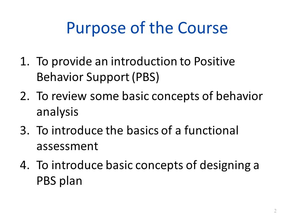 Purpose of the Course To provide an introduction to Positive Behavior Support (PBS) To review some basic concepts of behavior analysis.