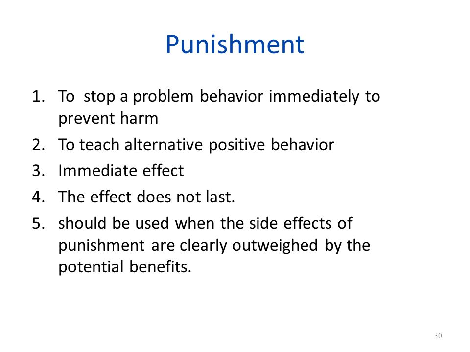 Punishment To stop a problem behavior immediately to prevent harm