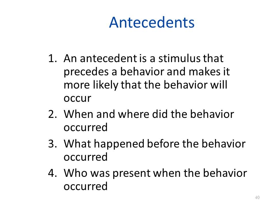 Antecedents An antecedent is a stimulus that precedes a behavior and makes it more likely that the behavior will occur.
