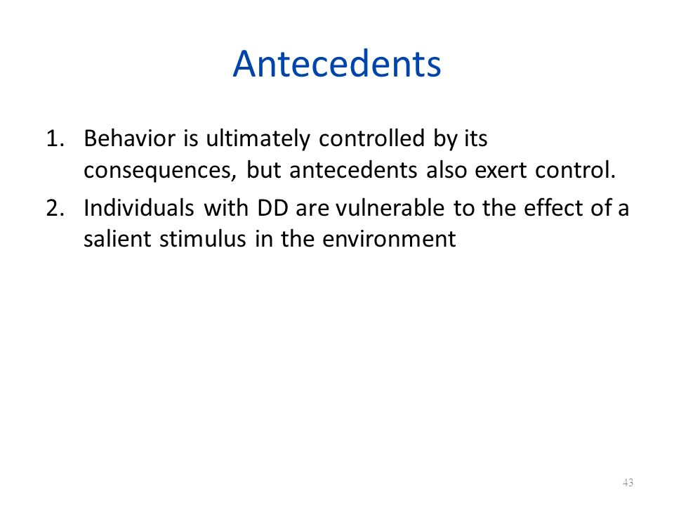 Antecedents Behavior is ultimately controlled by its consequences, but antecedents also exert control.