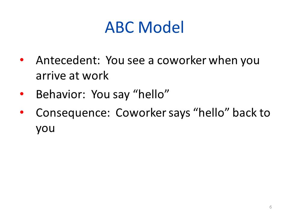 ABC Model Antecedent: You see a coworker when you arrive at work