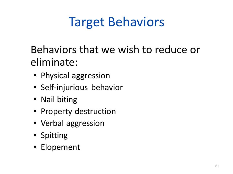 Target Behaviors Behaviors that we wish to reduce or eliminate: